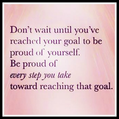 Don't wait until you've reached your goal to be proud of yourself. Be Proud of every step you take toward reaching that goal - www.betterwithcake.com