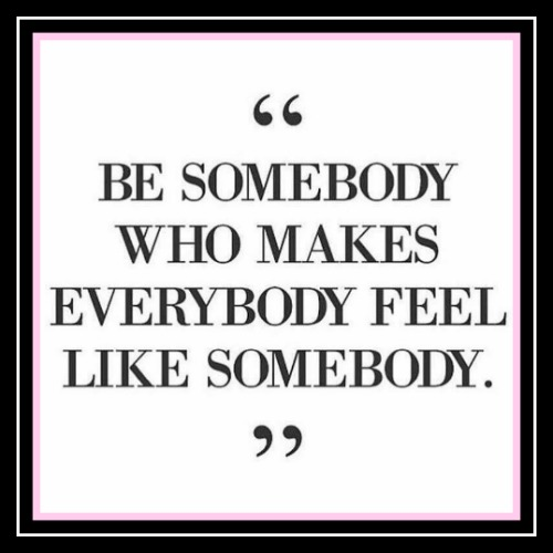 Be somebody who makes everybody feel ike somebody. www.betterwithcake.com