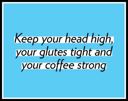 Keep your head high, your glutes tight and your coffee strong. www.betterwithcake.com