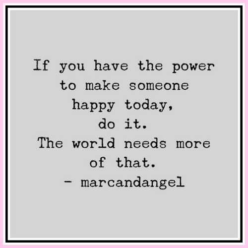 If you have the power to make someone happy today, do it. The world needs more of that. - marcandangel - www.betterwithcake.com