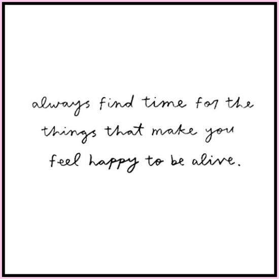 Always find time for the things that make you happy to be alive! www.betterwithcake.com