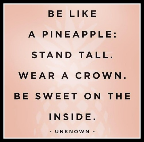 Be a pineapple: Stand tall. Wear a crown. Be sweet on the inside. - unknown. - www.betterwithcake.com