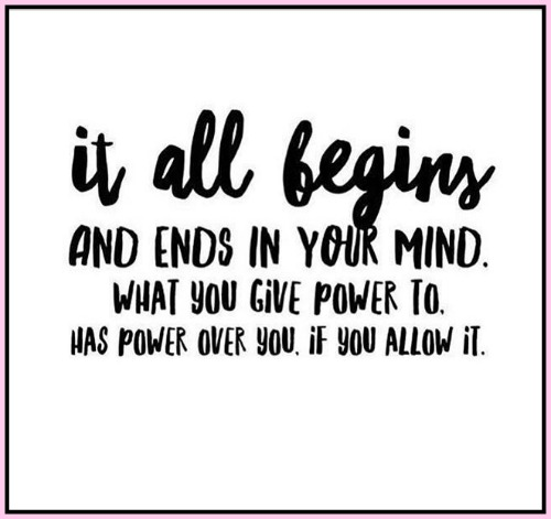 It all begins and ends in your mind. What you give power to has power over you, if you allow it. - www.betterwithcake.com