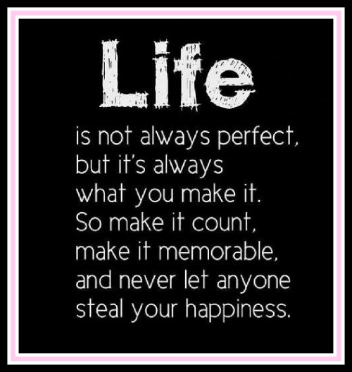 Life is not always perfect, but it's always what you make it. So make it count, make it memorable and never let anyone steal your happiness. - www.betterwithcake.com