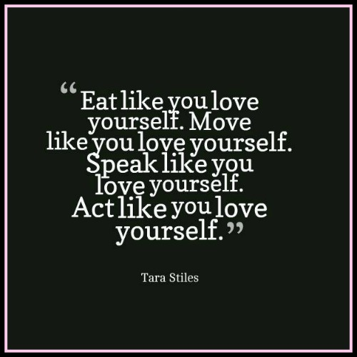 Eat like you love yourself. Move like you love yourself. Speak like you love yourself. Act like you love yourself. Tara Stiles - via www.betterwithcake.com