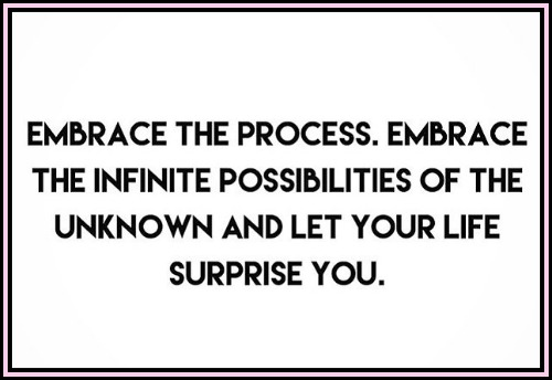 Embrace the process. Embrace the infinate possibilities of the unknown and let your life suprose you. - www.betterwithcake.com
